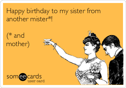Happy Birthday To My Sister From Another Mister And Mother