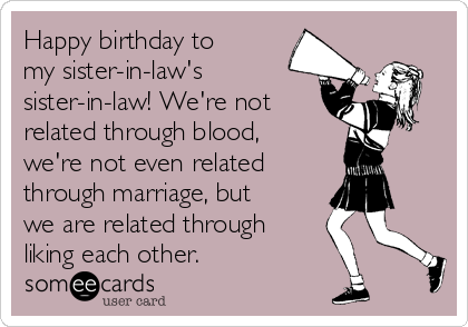 Happy birthday to my sister-in-law's sister-in-law! We're not related through blood, we're not even related  through marriage, but we are related through liking each other.