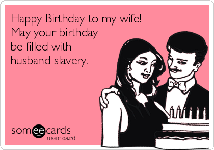 Happy Birthday to my wife! May your birthday be filled with husband slavery.