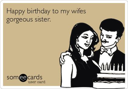 happy birthday to my wifes gorgeous sister birthday ecard
