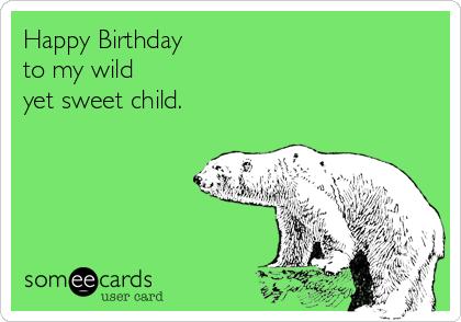 Happy Birthday  to my wild  yet sweet child.