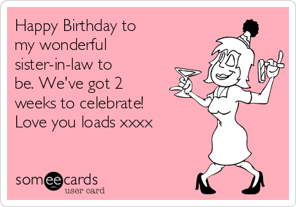 Happy Birthday to my wonderful sister-in-law to be. We've got 2 weeks to celebrate! Love you loads xxxx