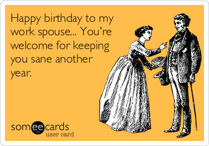 Happy birthday to my work spouse... You're welcome for keeping you sane another year.