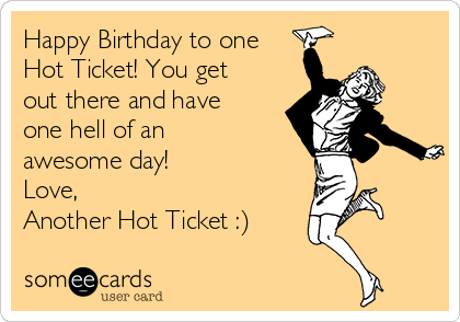 Happy Birthday to one Hot Ticket! You get out there and have one hell of an awesome day! Love, Another Hot Ticket :)