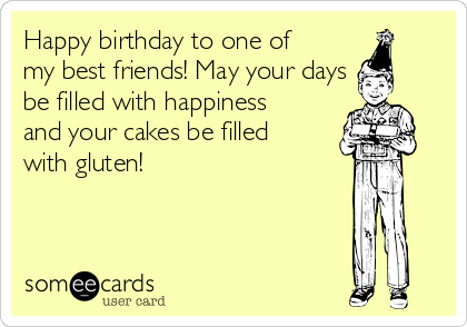 Happy birthday to one of my best friends! May your days be filled with happiness and your cakes be filled with gluten!