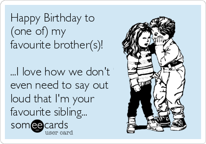 Happy Birthday to (one of) my favourite brother(s)!   ...I love how we don't even need to say out loud that I'm your favourite sibling...