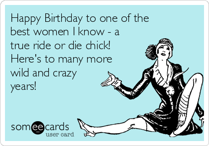 Happy Birthday to one of the best women I know - a true ride or die chick!  Here's to many more wild and crazy years!
