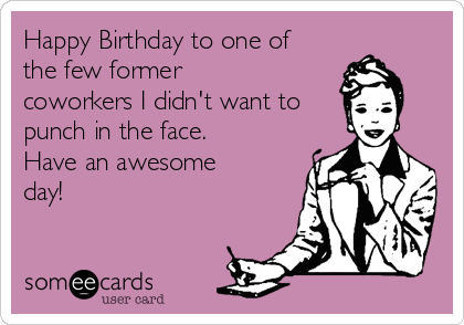 Happy Birthday to one of the few former coworkers I didn't want to punch in the face. Have an awesome day!