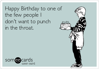 Happy Birthday to one of the few people I don't want to punch in the throat.