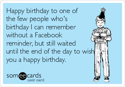 Happy birthday to one of the few people who's birthday I can remember  without a Facebook reminder, but still waited until the end of the day to wish you a happy birthday.