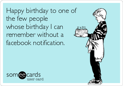 Happy birthday to one of the few people whose birthday I can remember without a  facebook notification.