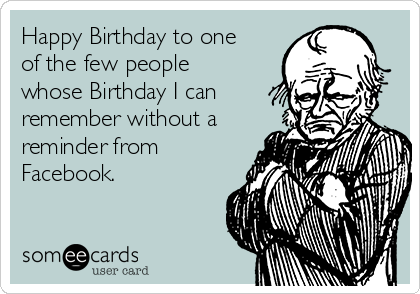 Happy Birthday to one of the few people whose Birthday I can remember without a reminder from Facebook.