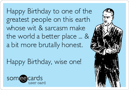 Happy Birthday to one of the  greatest people on this earth whose wit & sarcasm make the world a better place ... & a bit more brutally honest.   Happy Birthday, wise one!