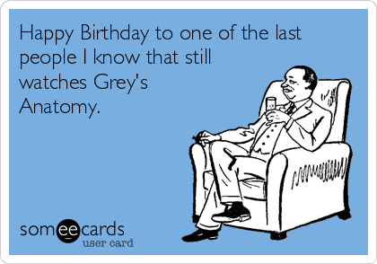 Happy Birthday to one of the last people I know that still watches Grey's Anatomy.