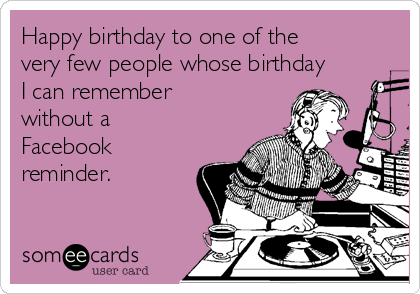 Happy birthday to one of the very few people whose birthday I can remember without a Facebook reminder.