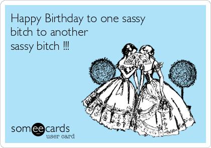 Happy Birthday to one sassy bitch to another sassy bitch !!!