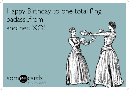 Happy Birthday to one total f'ing badass...from another. XO!