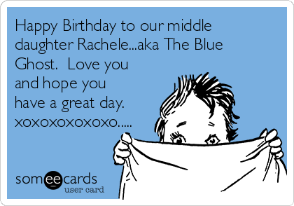 Happy Birthday to our middle daughter Rachele...aka The Blue Ghost.  Love you and hope you have a great day.  xoxoxoxoxoxo.....