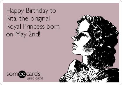 Happy Birthday to Rita, the original Royal Princess born on May 2nd!