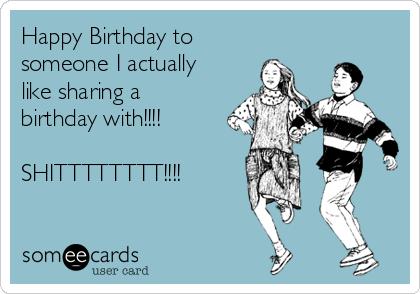 Happy Birthday to someone I actually like sharing a birthday with!!!!  SHITTTTTTTT!!!!