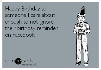 Happy Birthday to someone I care about enough to not ignore their birthday reminder on Facebook.