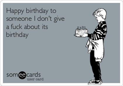 Happy birthday to someone I don't give a fuck about its birthday