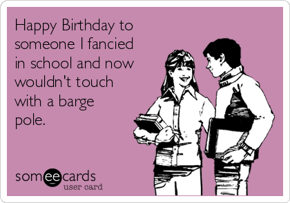 Happy Birthday to someone I fancied in school and now wouldn't touch with a barge pole.
