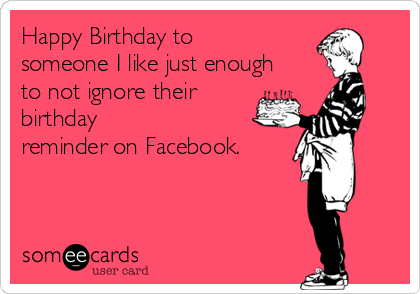 Happy Birthday To Someone I Like Just Enough Not Ignore Their Reminder On Facebook