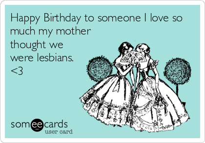 Happy Birthday to someone I love so much my mother thought we were lesbians. <3