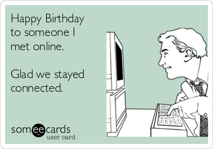 Happy Birthday to someone I met online.   Glad we stayed  connected.