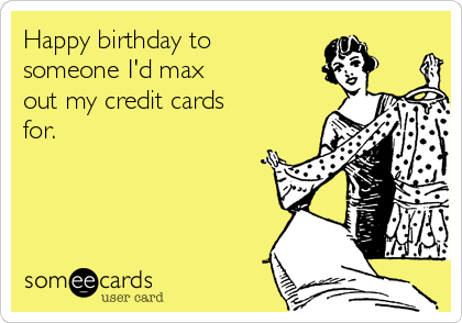 Happy birthday to someone I'd max out my credit cards  for.