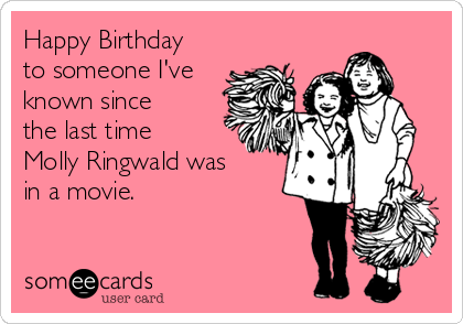 Happy Birthday to someone I've  known since the last time Molly Ringwald was in a movie.