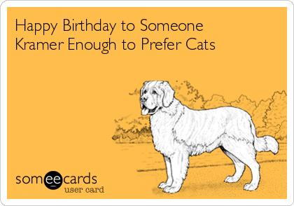 Happy Birthday to Someone Kramer Enough to Prefer Cats