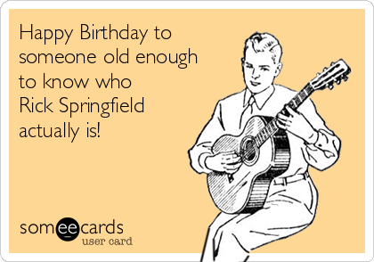Happy Birthday to  someone old enough to know who  Rick Springfield actually is!