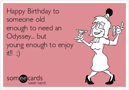 Happy Birthday to someone old enough to need an Odyssey... but young enough to enjoy it!!  ;)
