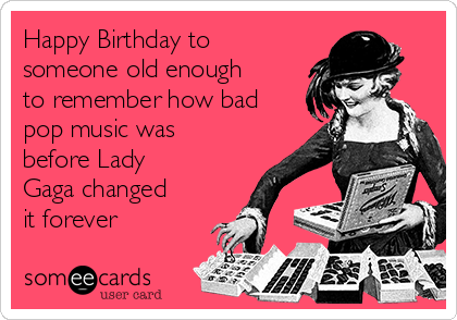 Happy Birthday To Someone Old Enough Remember How Bad Pop Music Was Before Lady Gaga Changed It Forever