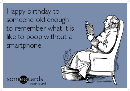 Happy birthday to someone old enough to remember what it is like to poop without a smartphone.