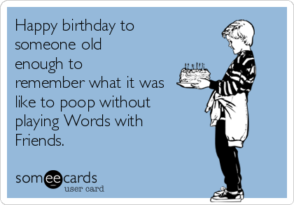 Happy birthday to someone old enough to remember what it was like to poop without playing Words with Friends.