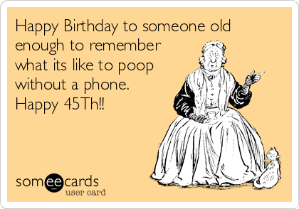 Happy Birthday to someone old enough to remember what its like to poop without a phone. Happy 45Th!!