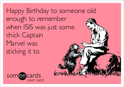 Happy Birthday to someone old enough to remember when ISIS was just some chick Captain Marvel was sticking it to.
