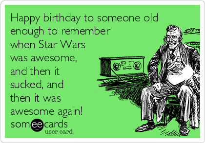 Happy Birthday To Someone Old Enough Remember When Star Wars Was Awesome And Then