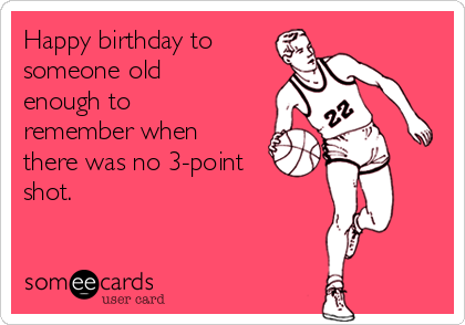 Happy birthday to someone old enough to remember when there was no 3-point shot.