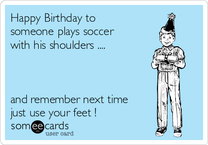 Happy Birthday to someone plays soccer with his shoulders ....    and remember next time just use your feet !
