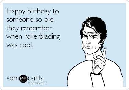 Happy birthday to someone so old, they remember when rollerblading was cool.
