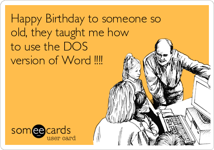 Happy Birthday to someone so old, they taught me how to use the DOS version of Word !!!!