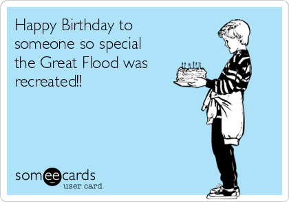 Happy Birthday to someone so special the Great Flood was  recreated!!