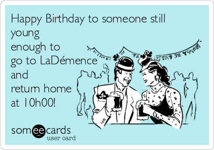 Happy Birthday to someone still young enough to go to LaDémence and return home at 10h00!