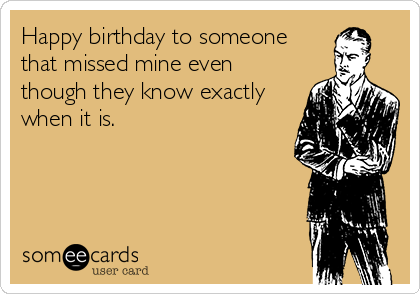 Happy birthday to someone that missed mine even though they know exactly when it is.