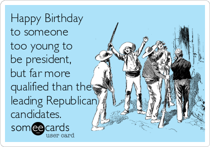 Happy Birthday to someone too young to be president, but far more qualified than the leading Republican candidates.
