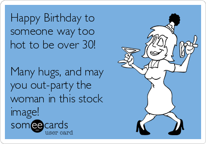 Happy Birthday to someone way too hot to be over 30!  Many hugs, and may you out-party the  woman in this stock image!